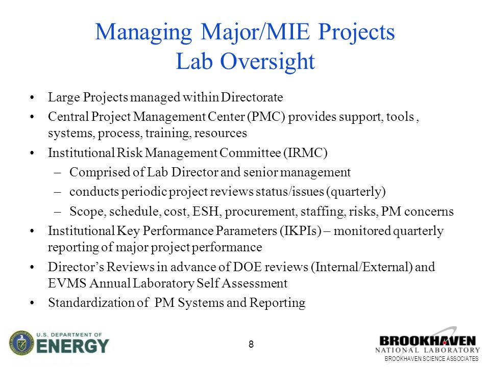 BROOKHAVEN SCIENCE ASSOCIATES 8 Large Projects managed within Directorate Central Project Management Center (PMC) provides support, tools, systems, process, training, resources Institutional Risk Management Committee (IRMC) –Comprised of Lab Director and senior management –conducts periodic project reviews status/issues (quarterly) –Scope, schedule, cost, ESH, procurement, staffing, risks, PM concerns Institutional Key Performance Parameters (IKPIs) – monitored quarterly reporting of major project performance Director's Reviews in advance of DOE reviews (Internal/External) and EVMS Annual Laboratory Self Assessment Standardization of PM Systems and Reporting Managing Major/MIE Projects Lab Oversight