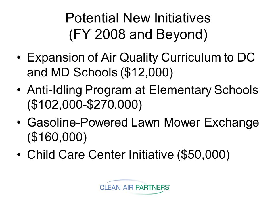 Potential New Initiatives (FY 2008 and Beyond) Expansion of Air Quality Curriculum to DC and MD Schools ($12,000) Anti-Idling Program at Elementary Schools ($102,000-$270,000) Gasoline-Powered Lawn Mower Exchange ($160,000) Child Care Center Initiative ($50,000)