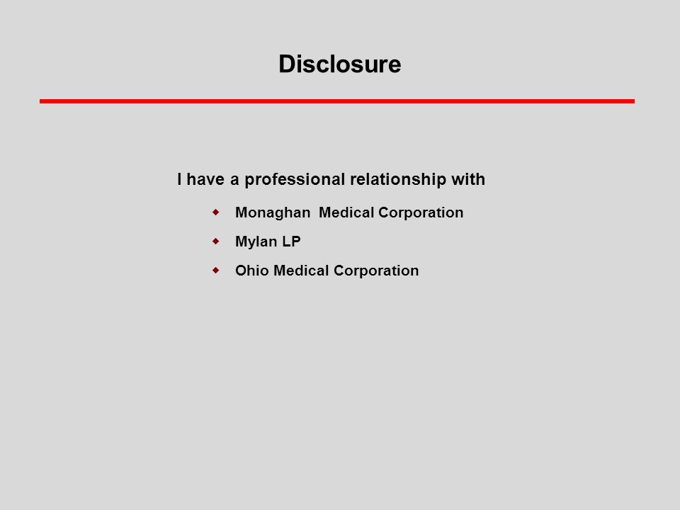 Disclosure I have a professional relationship with  Monaghan Medical Corporation  Mylan LP  Ohio Medical Corporation
