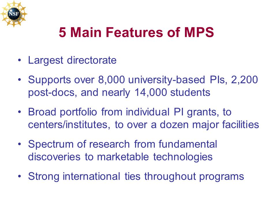 5 Main Features of MPS Largest directorate Supports over 8,000 university-based PIs, 2,200 post-docs, and nearly 14,000 students Broad portfolio from individual PI grants, to centers/institutes, to over a dozen major facilities Spectrum of research from fundamental discoveries to marketable technologies Strong international ties throughout programs