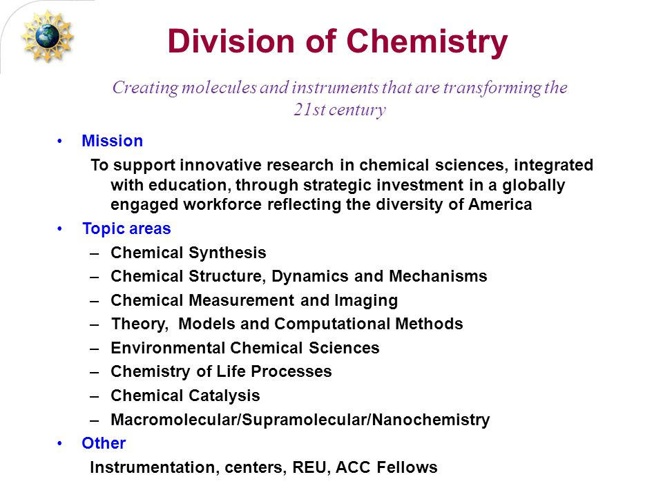 Division of Chemistry Mission To support innovative research in chemical sciences, integrated with education, through strategic investment in a globally engaged workforce reflecting the diversity of America Topic areas –Chemical Synthesis –Chemical Structure, Dynamics and Mechanisms –Chemical Measurement and Imaging –Theory, Models and Computational Methods –Environmental Chemical Sciences –Chemistry of Life Processes –Chemical Catalysis –Macromolecular/Supramolecular/Nanochemistry Other Instrumentation, centers, REU, ACC Fellows Creating molecules and instruments that are transforming the 21st century