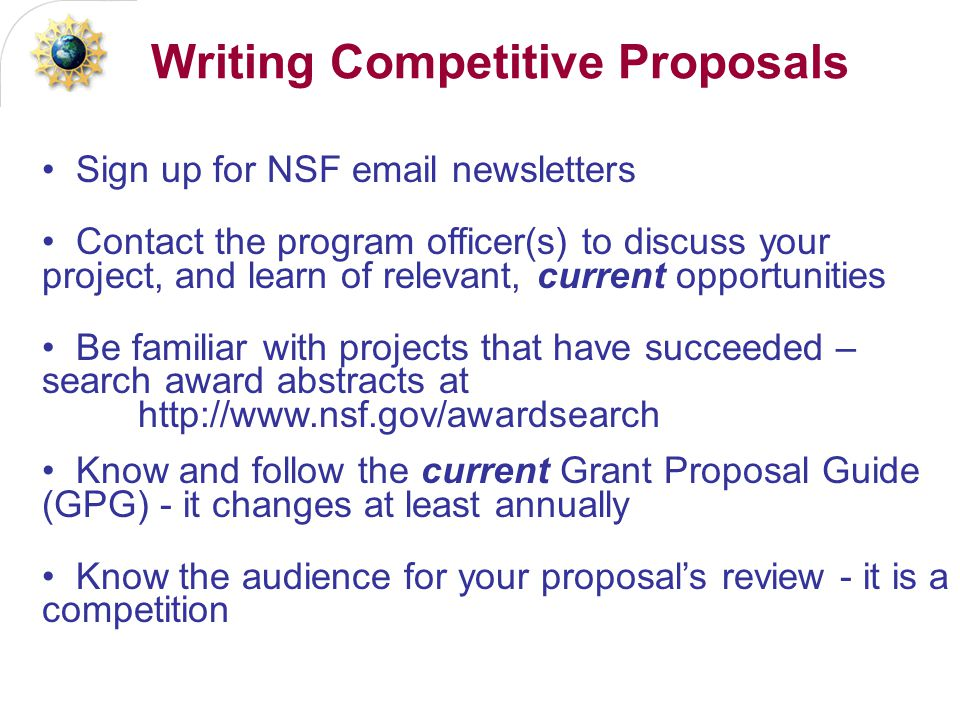 Writing Competitive Proposals Sign up for NSF email newsletters Contact the program officer(s) to discuss your project, and learn of relevant, current opportunities Be familiar with projects that have succeeded – search award abstracts at http://www.nsf.gov/awardsearch Know and follow the current Grant Proposal Guide (GPG) - it changes at least annually Know the audience for your proposal's review - it is a competition