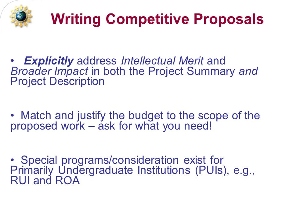 Writing Competitive Proposals Explicitly address Intellectual Merit and Broader Impact in both the Project Summary and Project Description Match and justify the budget to the scope of the proposed work – ask for what you need.