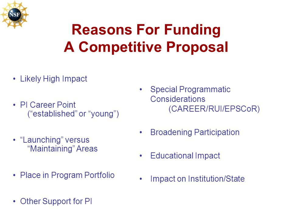 Reasons For Funding A Competitive Proposal Special Programmatic Considerations (CAREER/RUI/EPSCoR) Broadening Participation Educational Impact Impact on Institution/State Likely High Impact PI Career Point ( established or young ) Launching versus Maintaining Areas Place in Program Portfolio Other Support for PI