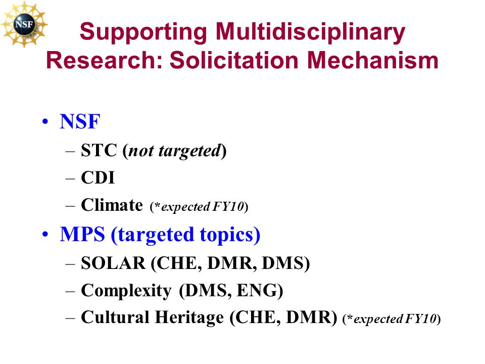 Supporting Multidisciplinary Research: Solicitation Mechanism NSF –STC (not targeted) –CDI –Climate (*expected FY10) MPS (targeted topics) –SOLAR (CHE, DMR, DMS) –Complexity (DMS, ENG) –Cultural Heritage (CHE, DMR) (*expected FY10)