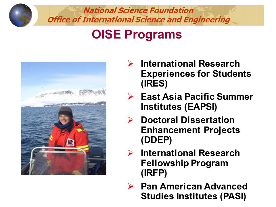  International Research Experiences for Students (IRES)  East Asia Pacific Summer Institutes (EAPSI)  Doctoral Dissertation Enhancement Projects (DDEP)  International Research Fellowship Program (IRFP)  Pan American Advanced Studies Institutes (PASI) OISE Programs National Science Foundation Office of International Science and Engineering
