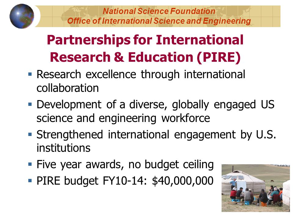 Partnerships for International Research & Education (PIRE)  Research excellence through international collaboration  Development of a diverse, globally engaged US science and engineering workforce  Strengthened international engagement by U.S.
