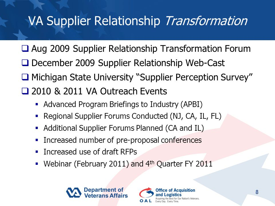 8 VA Supplier Relationship Transformation  Aug 2009 Supplier Relationship Transformation Forum  December 2009 Supplier Relationship Web-Cast  Michigan State University Supplier Perception Survey  2010 & 2011 VA Outreach Events  Advanced Program Briefings to Industry (APBI)  Regional Supplier Forums Conducted (NJ, CA, IL, FL)  Additional Supplier Forums Planned (CA and IL)  Increased number of pre-proposal conferences  Increased use of draft RFPs  Webinar (February 2011) and 4 th Quarter FY 2011