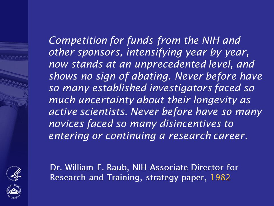 Competition for funds from the NIH and other sponsors, intensifying year by year, now stands at an unprecedented level, and shows no sign of abating.