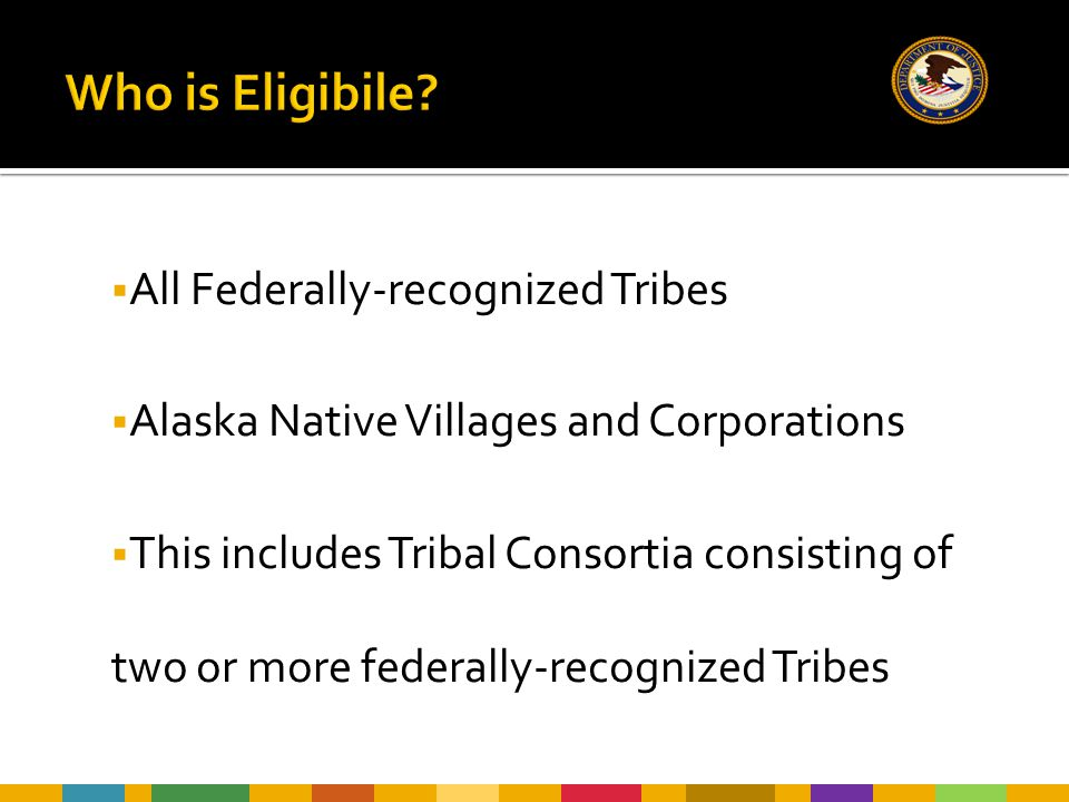  All Federally-recognized Tribes  Alaska Native Villages and Corporations  This includes Tribal Consortia consisting of two or more federally-recog