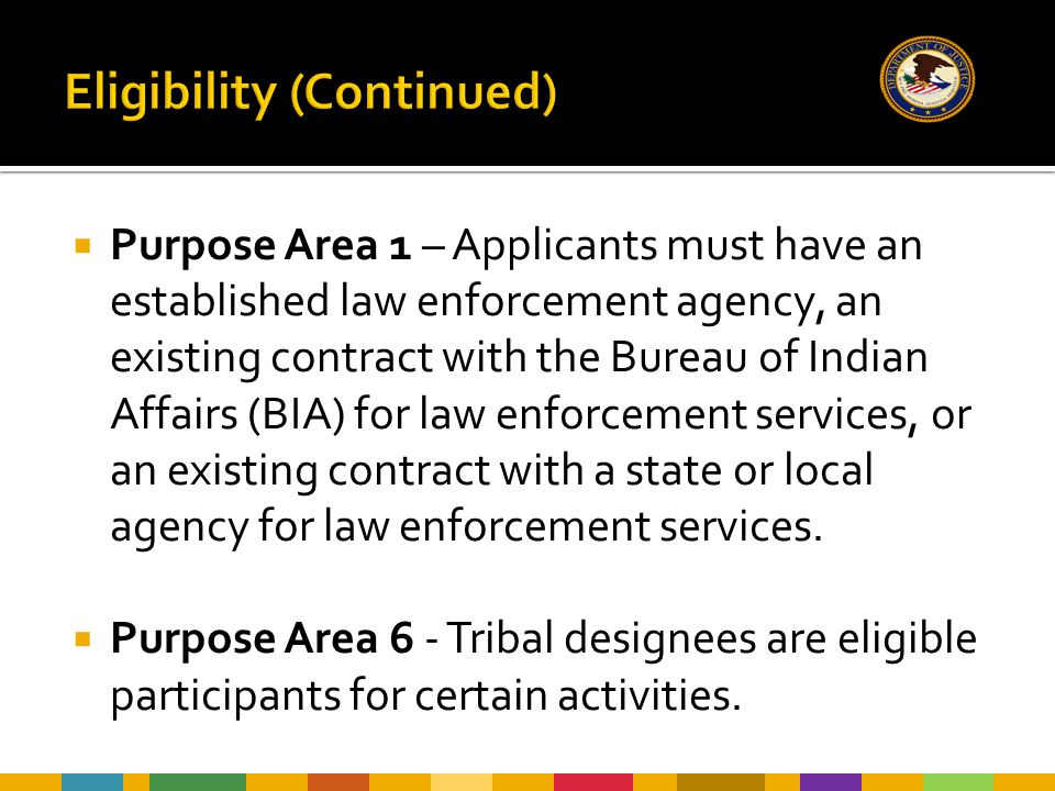  Purpose Area 1 – Applicants must have an established law enforcement agency, an existing contract with the Bureau of Indian Affairs (BIA) for law enforcement services, or an existing contract with a state or local agency for law enforcement services.