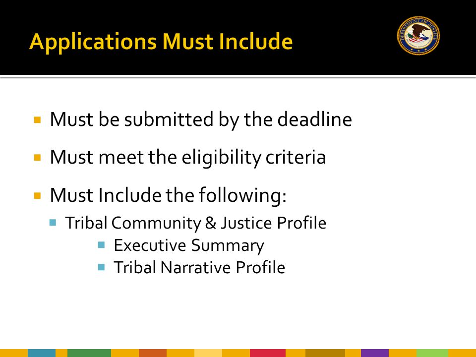  Must be submitted by the deadline  Must meet the eligibility criteria  Must Include the following:  Tribal Community & Justice Profile  Executive Summary  Tribal Narrative Profile