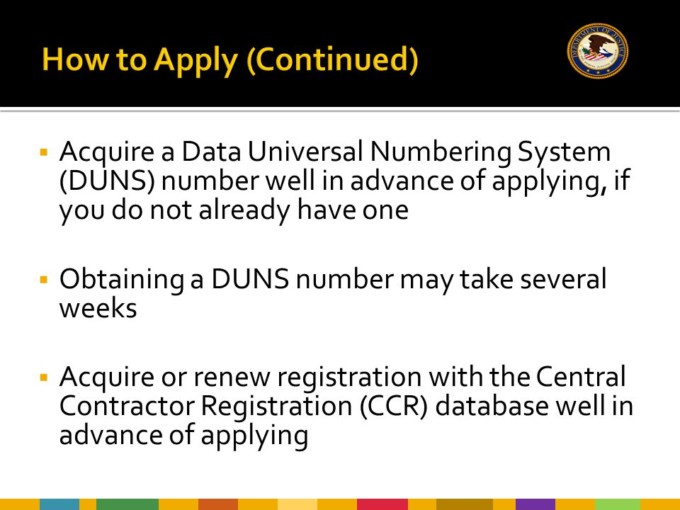  Acquire a Data Universal Numbering System (DUNS) number well in advance of applying, if you do not already have one  Obtaining a DUNS number may take several weeks  Acquire or renew registration with the Central Contractor Registration (CCR) database well in advance of applying