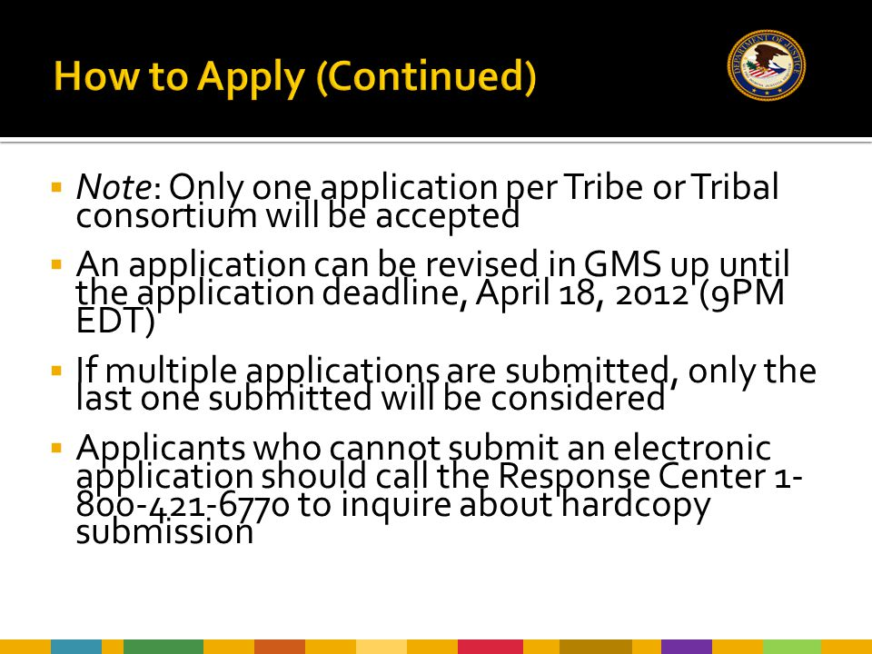  Note: Only one application per Tribe or Tribal consortium will be accepted  An application can be revised in GMS up until the application deadline, April 18, 2012 (9PM EDT)  If multiple applications are submitted, only the last one submitted will be considered  Applicants who cannot submit an electronic application should call the Response Center 1- 800-421-6770 to inquire about hardcopy submission