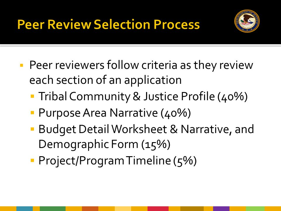  Peer reviewers follow criteria as they review each section of an application  Tribal Community & Justice Profile (40%)  Purpose Area Narrative (40%)  Budget Detail Worksheet & Narrative, and Demographic Form (15%)  Project/Program Timeline (5%)
