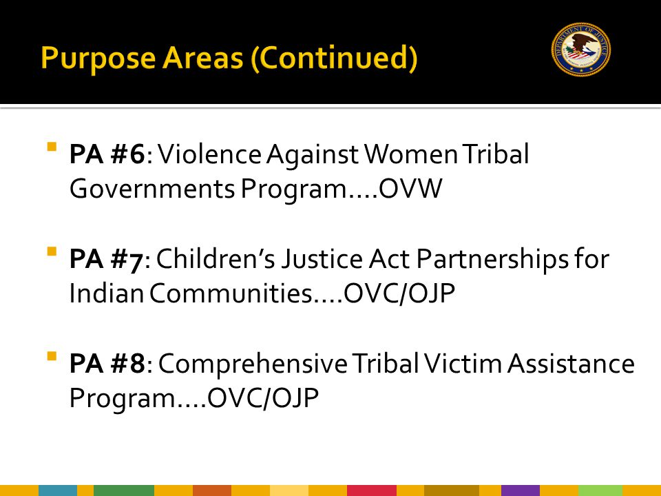  PA #6: Violence Against Women Tribal Governments Program….OVW  PA #7: Children's Justice Act Partnerships for Indian Communities….OVC/OJP  PA #8: Comprehensive Tribal Victim Assistance Program….OVC/OJP