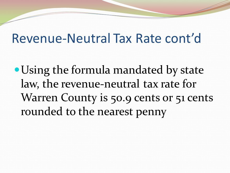 Revenue-Neutral Tax Rate cont'd Using the formula mandated by state law, the revenue-neutral tax rate for Warren County is 50.9 cents or 51 cents rounded to the nearest penny