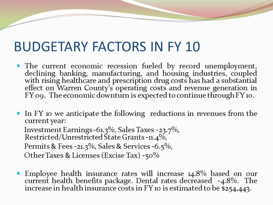 BUDGETARY FACTORS IN FY 10 The current economic recession fueled by record unemployment, declining banking, manufacturing, and housing industries, coupled with rising healthcare and prescription drug costs has had a substantial effect on Warren County's operating costs and revenue generation in FY 09.