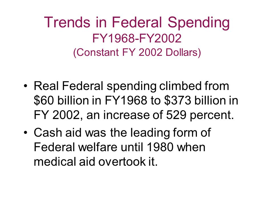 Trends in Federal Spending FY1968-FY2002 (Constant FY 2002 Dollars) Real Federal spending climbed from $60 billion in FY1968 to $373 billion in FY 2002, an increase of 529 percent.