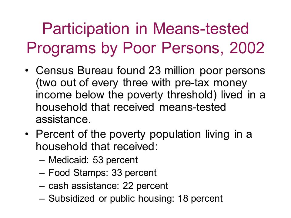 Participation in Means-tested Programs by Poor Persons, 2002 Census Bureau found 23 million poor persons (two out of every three with pre-tax money income below the poverty threshold) lived in a household that received means-tested assistance.