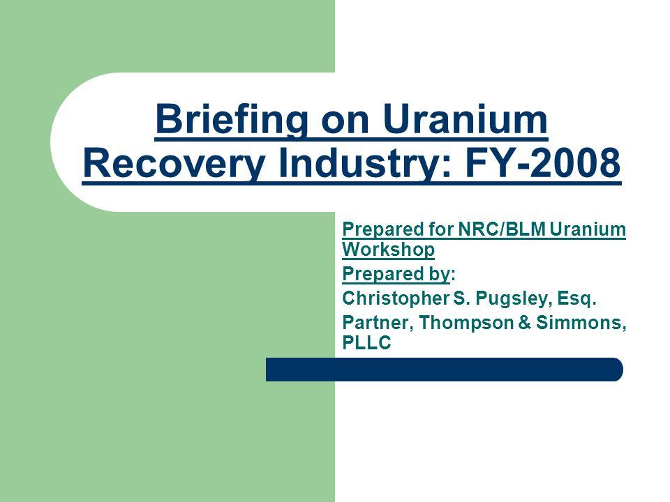 Briefing on Uranium Recovery Industry: FY-2008 Prepared for NRC/BLM Uranium Workshop Prepared by: Christopher S. Pugsley, Esq. Partner, Thompson & Sim
