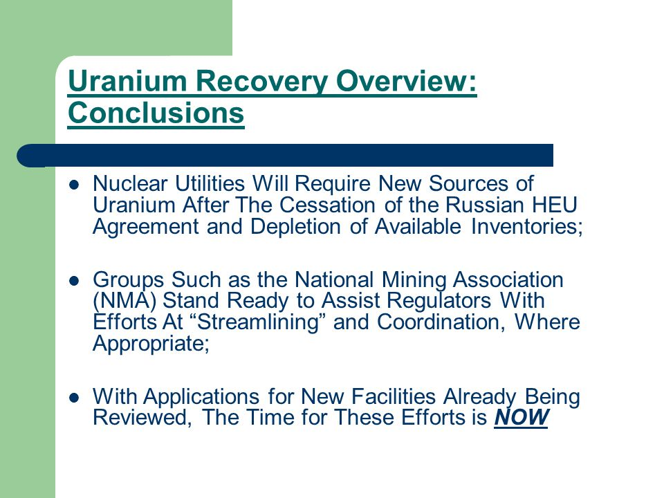 Uranium Recovery Overview: Conclusions Nuclear Utilities Will Require New Sources of Uranium After The Cessation of the Russian HEU Agreement and Depletion of Available Inventories; Groups Such as the National Mining Association (NMA) Stand Ready to Assist Regulators With Efforts At Streamlining and Coordination, Where Appropriate; With Applications for New Facilities Already Being Reviewed, The Time for These Efforts is NOW