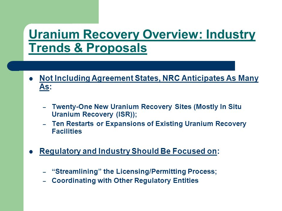 Uranium Recovery Overview: Industry Trends & Proposals Not Including Agreement States, NRC Anticipates As Many As: – Twenty-One New Uranium Recovery Sites (Mostly In Situ Uranium Recovery (ISR)); – Ten Restarts or Expansions of Existing Uranium Recovery Facilities Regulatory and Industry Should Be Focused on: – Streamlining the Licensing/Permitting Process; – Coordinating with Other Regulatory Entities