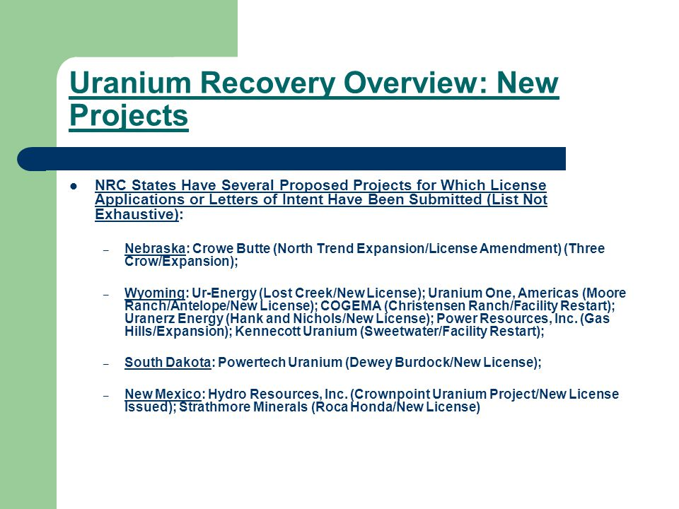 Uranium Recovery Overview: New Projects NRC States Have Several Proposed Projects for Which License Applications or Letters of Intent Have Been Submitted (List Not Exhaustive): – Nebraska: Crowe Butte (North Trend Expansion/License Amendment) (Three Crow/Expansion); – Wyoming: Ur-Energy (Lost Creek/New License); Uranium One, Americas (Moore Ranch/Antelope/New License); COGEMA (Christensen Ranch/Facility Restart); Uranerz Energy (Hank and Nichols/New License); Power Resources, Inc.