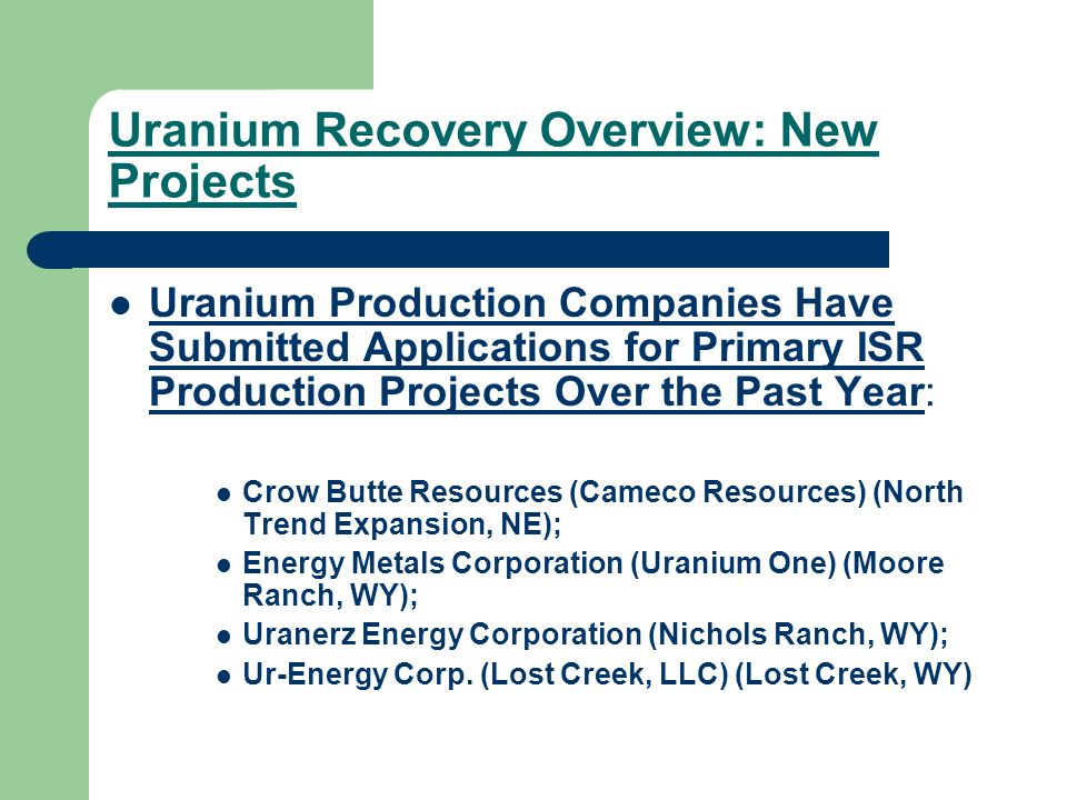 Uranium Recovery Overview: New Projects Uranium Production Companies Have Submitted Applications for Primary ISR Production Projects Over the Past Year: Crow Butte Resources (Cameco Resources) (North Trend Expansion, NE); Energy Metals Corporation (Uranium One) (Moore Ranch, WY); Uranerz Energy Corporation (Nichols Ranch, WY); Ur-Energy Corp.