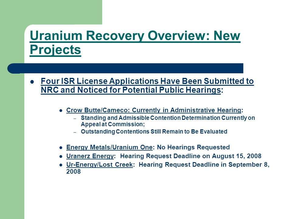 Uranium Recovery Overview: New Projects Four ISR License Applications Have Been Submitted to NRC and Noticed for Potential Public Hearings: Crow Butte/Cameco: Currently in Administrative Hearing: – Standing and Admissible Contention Determination Currently on Appeal at Commission; – Outstanding Contentions Still Remain to Be Evaluated Energy Metals/Uranium One: No Hearings Requested Uranerz Energy: Hearing Request Deadline on August 15, 2008 Ur-Energy/Lost Creek: Hearing Request Deadline in September 8, 2008
