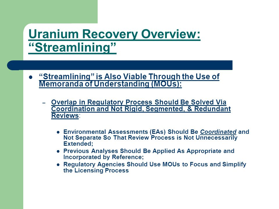 Uranium Recovery Overview: Streamlining Streamlining is Also Viable Through the Use of Memoranda of Understanding (MOUs): – Overlap in Regulatory Process Should Be Solved Via Coordination and Not Rigid, Segmented, & Redundant Reviews: Environmental Assessments (EAs) Should Be Coordinated and Not Separate So That Review Process is Not Unnecessarily Extended; Previous Analyses Should Be Applied As Appropriate and Incorporated by Reference; Regulatory Agencies Should Use MOUs to Focus and Simplify the Licensing Process