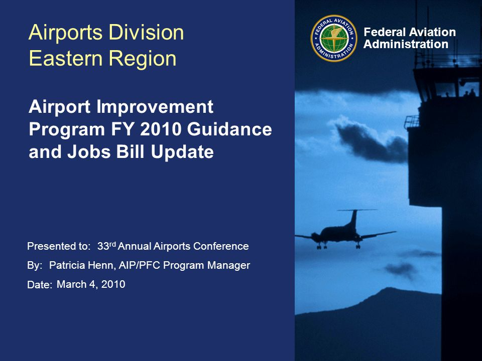 Presented to: By: Date: Federal Aviation Administration Airports Division Eastern Region Airport Improvement Program FY 2010 Guidance and Jobs Bill Update 33 rd Annual Airports Conference Patricia Henn, AIP/PFC Program Manager March 4, 2010