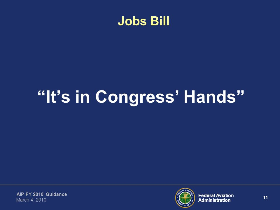 Federal Aviation Administration 11 AIP FY 2010 Guidance March 4, 2010 Jobs Bill It's in Congress' Hands