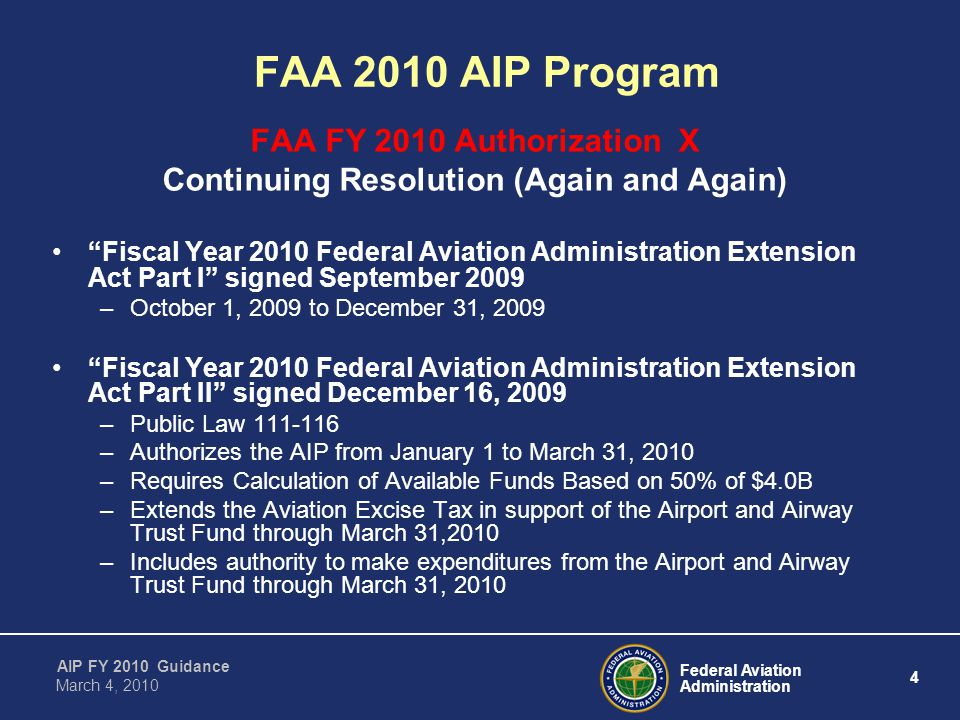 Federal Aviation Administration 4 AIP FY 2010 Guidance March 4, 2010 FAA FY 2010 Authorization X Continuing Resolution (Again and Again) Fiscal Year 2010 Federal Aviation Administration Extension Act Part I signed September 2009 –October 1, 2009 to December 31, 2009 Fiscal Year 2010 Federal Aviation Administration Extension Act Part II signed December 16, 2009 –Public Law –Authorizes the AIP from January 1 to March 31, 2010 –Requires Calculation of Available Funds Based on 50% of $4.0B –Extends the Aviation Excise Tax in support of the Airport and Airway Trust Fund through March 31,2010 –Includes authority to make expenditures from the Airport and Airway Trust Fund through March 31, 2010 FAA 2010 AIP Program