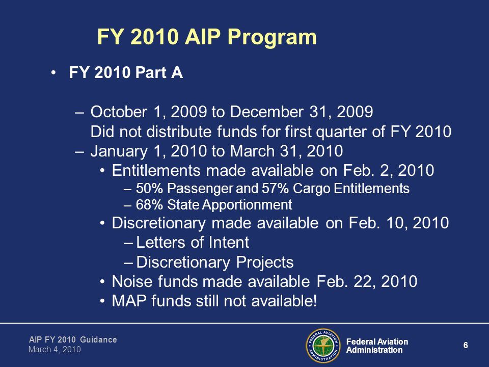 Federal Aviation Administration 6 AIP FY 2010 Guidance March 4, 2010 FY 2010 AIP Program FY 2010 Part A –October 1, 2009 to December 31, 2009 Did not distribute funds for first quarter of FY 2010 –January 1, 2010 to March 31, 2010 Entitlements made available on Feb.