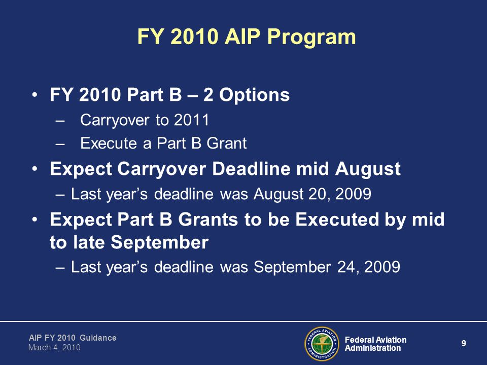 Federal Aviation Administration 9 AIP FY 2010 Guidance March 4, 2010 FY 2010 Part B – 2 Options –Carryover to 2011 –Execute a Part B Grant Expect Carryover Deadline mid August –Last year's deadline was August 20, 2009 Expect Part B Grants to be Executed by mid to late September –Last year's deadline was September 24, 2009 FY 2010 AIP Program