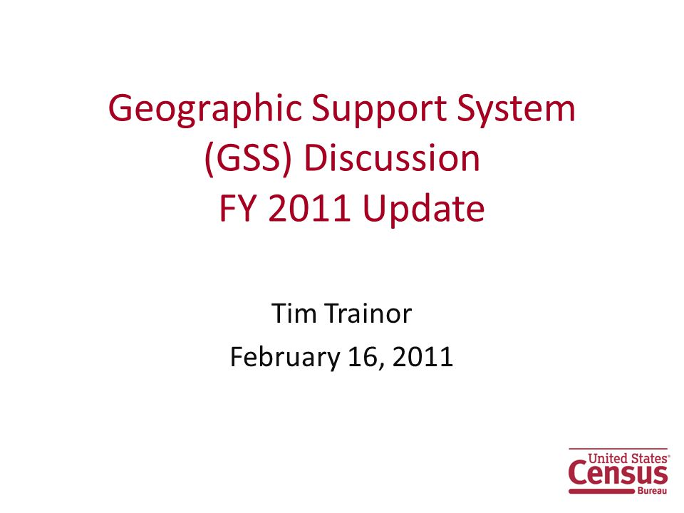 Geographic Support System (GSS) Discussion FY 2011 Update Tim Trainor February 16, 2011