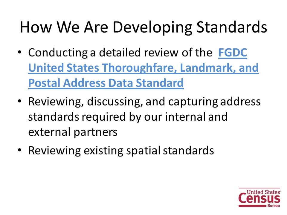 How We Are Developing Standards Conducting a detailed review of the FGDC United States Thoroughfare, Landmark, and Postal Address Data Standard Reviewing, discussing, and capturing address standards required by our internal and external partners Reviewing existing spatial standards