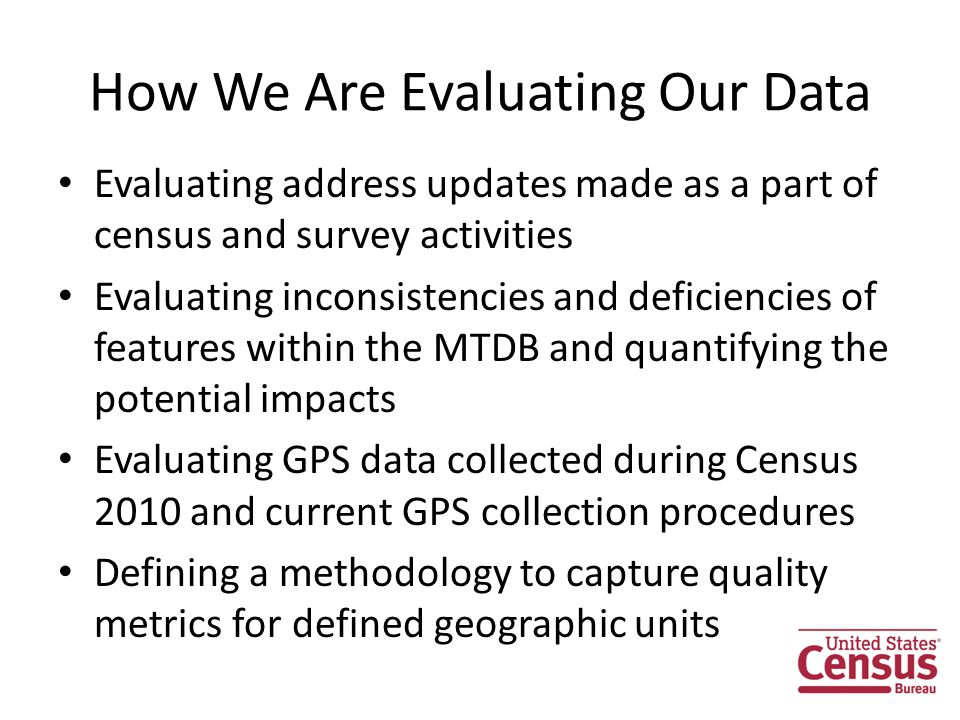 How We Are Evaluating Our Data Evaluating address updates made as a part of census and survey activities Evaluating inconsistencies and deficiencies of features within the MTDB and quantifying the potential impacts Evaluating GPS data collected during Census 2010 and current GPS collection procedures Defining a methodology to capture quality metrics for defined geographic units