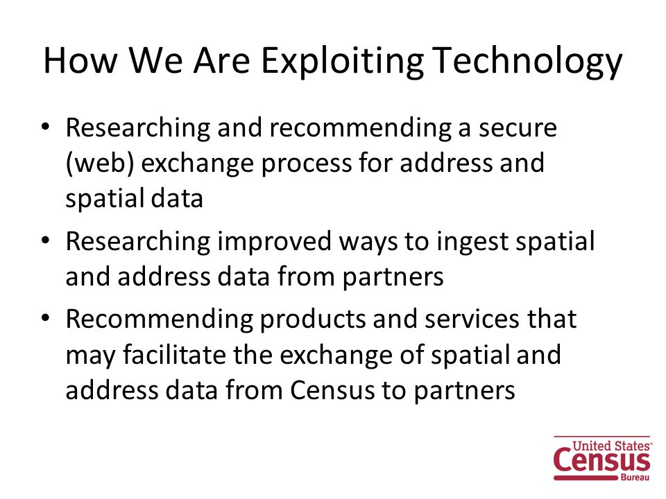 How We Are Exploiting Technology Researching and recommending a secure (web) exchange process for address and spatial data Researching improved ways to ingest spatial and address data from partners Recommending products and services that may facilitate the exchange of spatial and address data from Census to partners