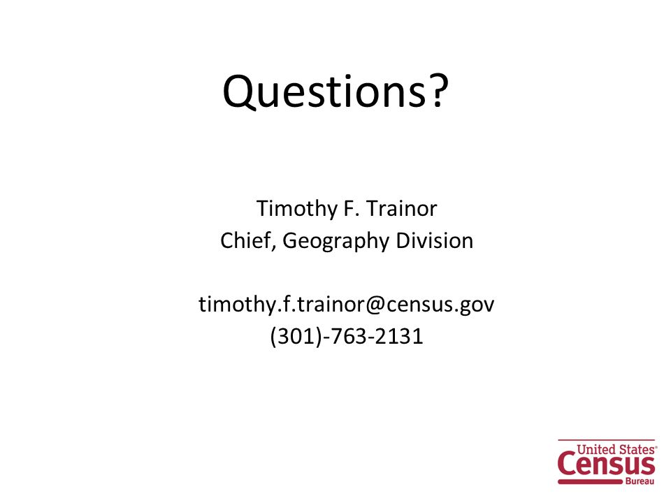 Questions Timothy F. Trainor Chief, Geography Division timothy.f.trainor@census.gov (301)-763-2131