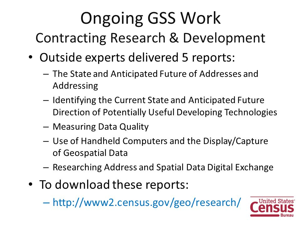 Outside experts delivered 5 reports: – The State and Anticipated Future of Addresses and Addressing – Identifying the Current State and Anticipated Future Direction of Potentially Useful Developing Technologies – Measuring Data Quality – Use of Handheld Computers and the Display/Capture of Geospatial Data – Researching Address and Spatial Data Digital Exchange To download these reports: – http://www2.census.gov/geo/research/ Ongoing GSS Work Contracting Research & Development