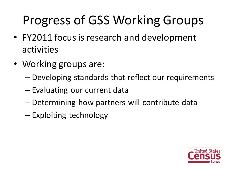 Progress of GSS Working Groups FY2011 focus is research and development activities Working groups are: – Developing standards that reflect our requirements – Evaluating our current data – Determining how partners will contribute data – Exploiting technology