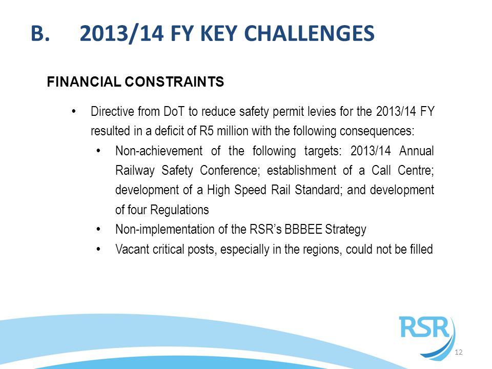 B.2013/14 FY KEY CHALLENGES 12 FINANCIAL CONSTRAINTS Directive from DoT to reduce safety permit levies for the 2013/14 FY resulted in a deficit of R5