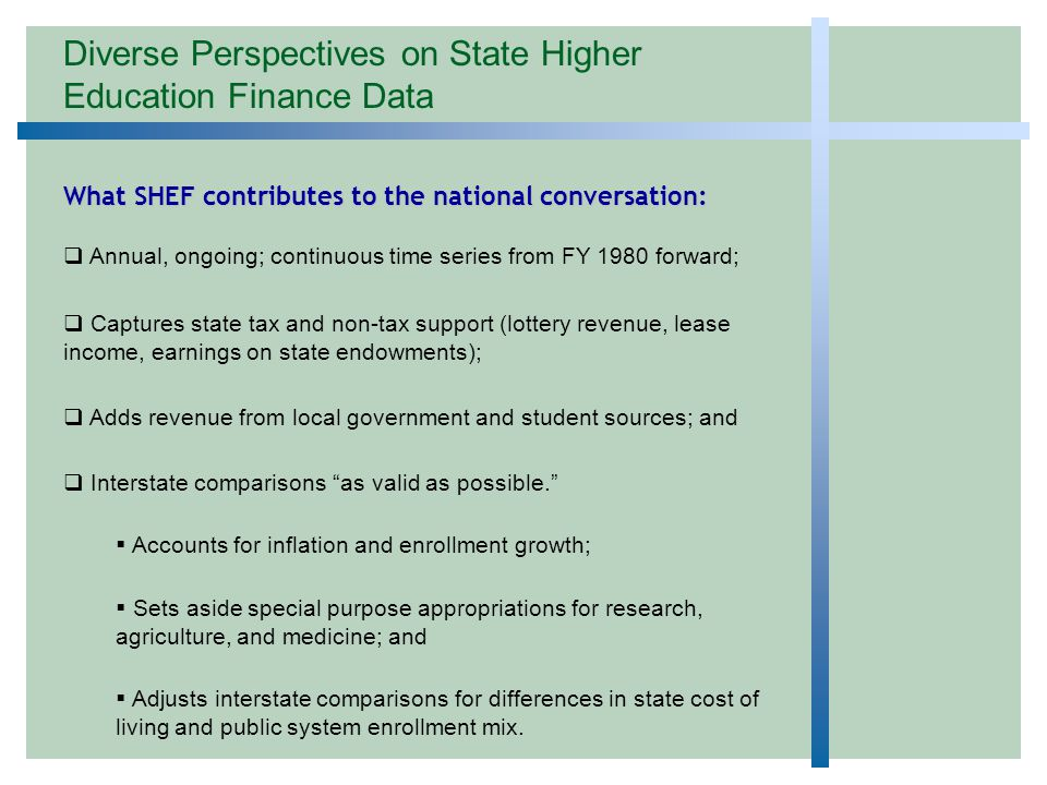 Diverse Perspectives on State Higher Education Finance Data What SHEF contributes to the national conversation:  Annual, ongoing; continuous time series from FY 1980 forward;  Captures state tax and non-tax support (lottery revenue, lease income, earnings on state endowments);  Adds revenue from local government and student sources; and  Interstate comparisons as valid as possible.  Accounts for inflation and enrollment growth;  Sets aside special purpose appropriations for research, agriculture, and medicine; and  Adjusts interstate comparisons for differences in state cost of living and public system enrollment mix.