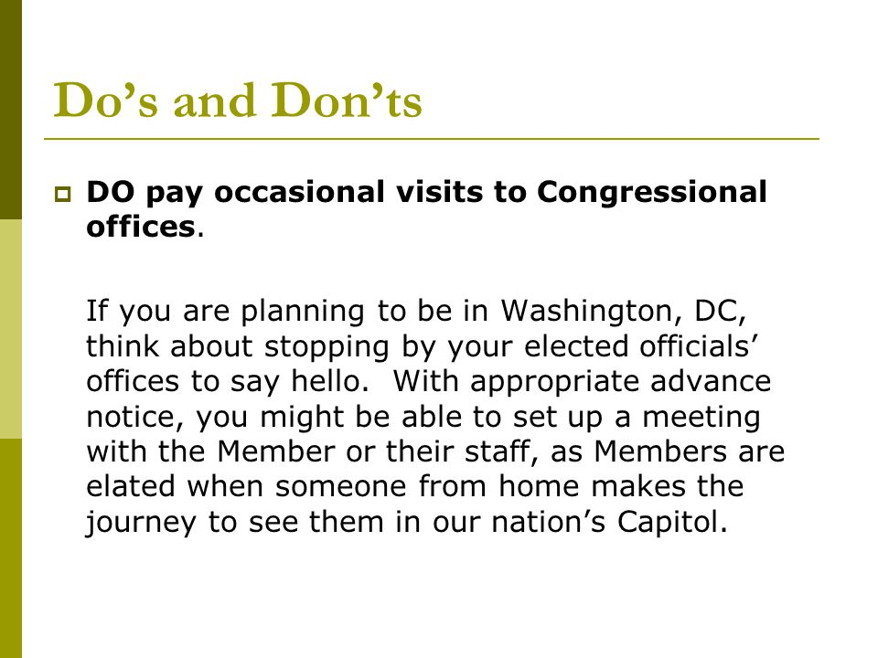 Do's and Don'ts  DO pay occasional visits to Congressional offices.