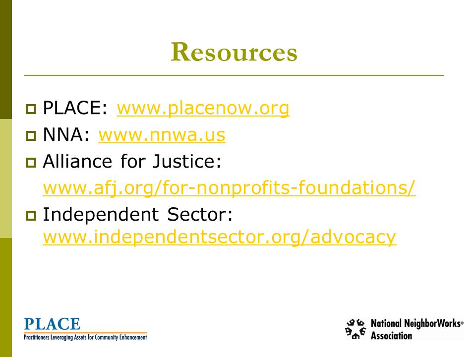 Resources  PLACE: www.placenow.orgwww.placenow.org  NNA: www.nnwa.uswww.nnwa.us  Alliance for Justice: www.afj.org/for-nonprofits-foundations/  Independent Sector: www.independentsector.org/advocacy www.independentsector.org/advocacy