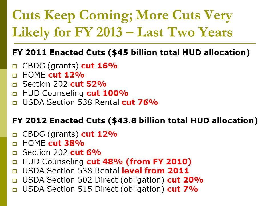 Cuts Keep Coming; More Cuts Very Likely for FY 2013 – President's Budget FY 2013 President Request ($44.7 billion total HUD allocation)  CBDG (grants), $3 billion, level  HOME, $1 billion, level  HUD Counseling, very slight increase  USDA Section 515 Direct, $0, 100% decrease  USDA Section 502 Direct, $652 million, 27% decrease