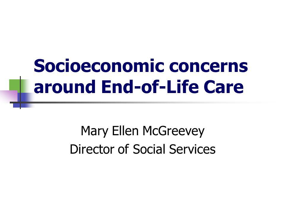 Socioeconomic concerns around End-of-Life Care Mary Ellen McGreevey Director of Social Services