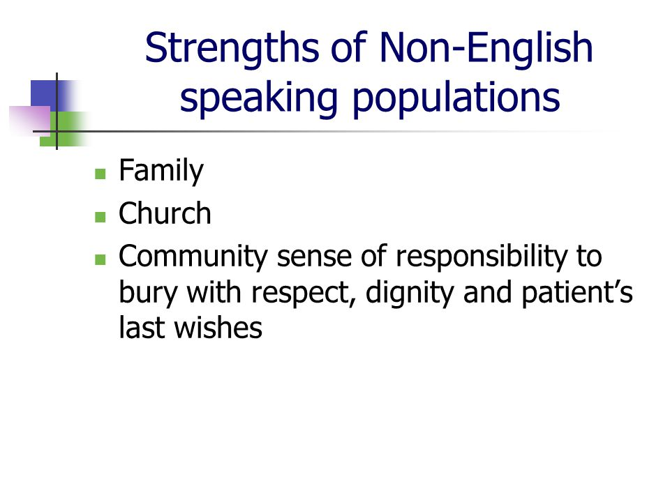 Strengths of Non-English speaking populations Family Church Community sense of responsibility to bury with respect, dignity and patient's last wishes